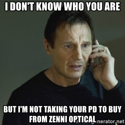 I don't know who you are... - I don't know who you are But i'm not taking your pd to buy from zenni optical