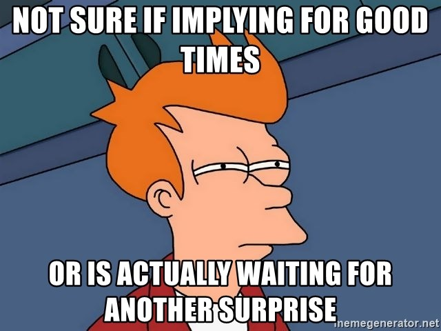 Futurama Fry - Not sure if implying for good times or is actually waiting for another surprise