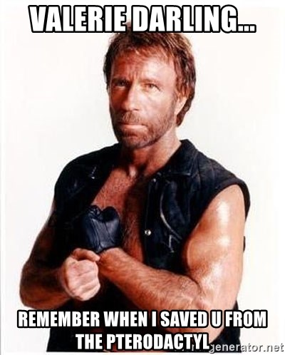 Chuck Norris  - Valerie darling... remember when i saved u from the pterodactyl