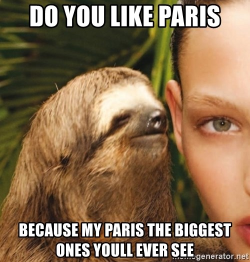 The Rape Sloth - do You like paris because my paris the biggest ones youll ever see
