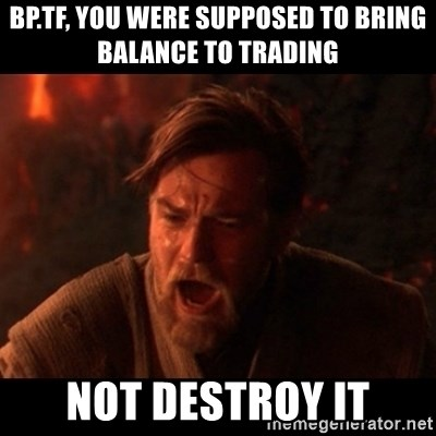 You were the chosen one  - BP.TF, you were supposed to bring balance to trading not destroy it