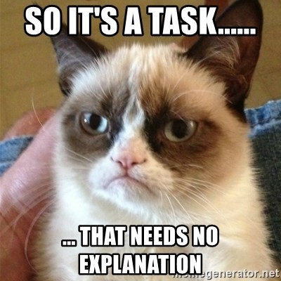Grumpy Cat  - so it's a task...... ... that needs no explanation