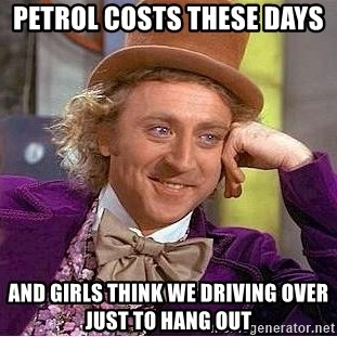 Willy Wonka - Petrol costs these days  and girls think we driving over just to hang out