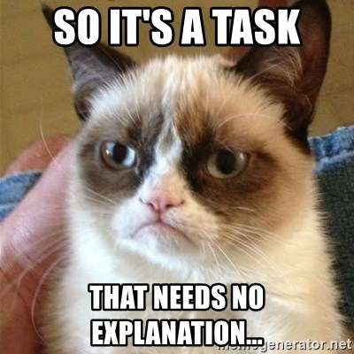 Grumpy Cat  - so it's a task that needs no explanation...