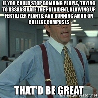 Yeah that'd be great... - if you could stop bombing people, trying to assassinate the president, blowing up fertilizer plants, and running amok on college campuses that'd be great