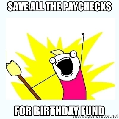 All the things - save all the paychecks for birthday fund
