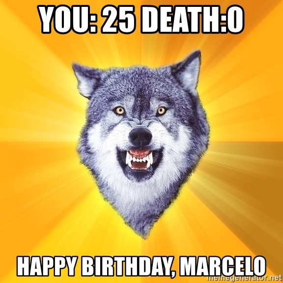 Courage Wolf - YOU: 25 DEATH:0 HAPPY BIRTHDAY, MARCELO