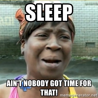 Ain't Nobody got time fo that - sleep Ain't nobody got time for that!