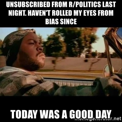 Ice Cube- Today was a Good day - unsubscribed from r/politics last night. Haven't rolled my eyes from bias since Today was a good day