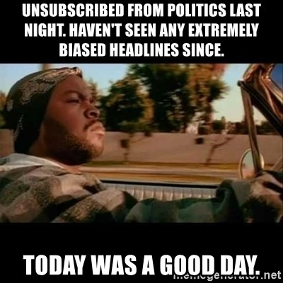 Ice Cube- Today was a Good day - Unsubscribed from politics last night. Haven't seen any extremely biased Headlines since. today was a good day.