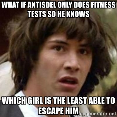 what if meme - What if Antisdel Only does fitness tests so he knows  Which girl is the leaSt able To escape him