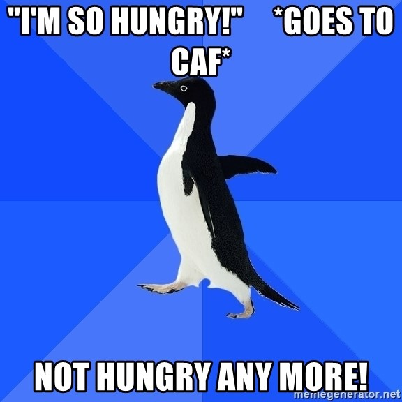 """Socially Awkward Penguin - """"i'm so hungry!""""     *goes to Caf* Not Hungry Any More!"""