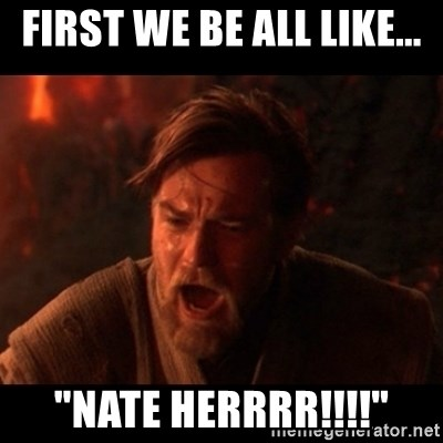 """You were the chosen one  - First we be all like... """"Nate herrrr!!!!"""""""
