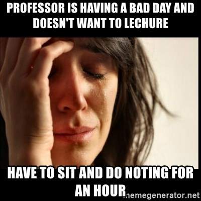First World Problems - professor is having a bad day and DOESN'T want to lechure have to sit and do noting for an hour