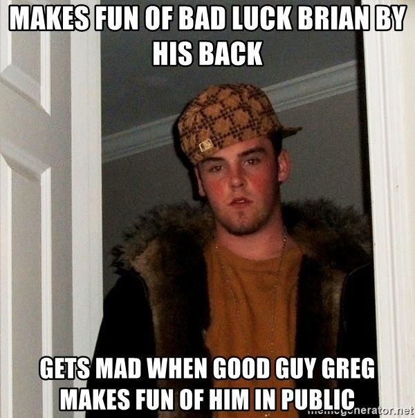 Scumbag Steve - Makes fun of bad luck brian by his back gets mad when good guy greg makes fun of him in public