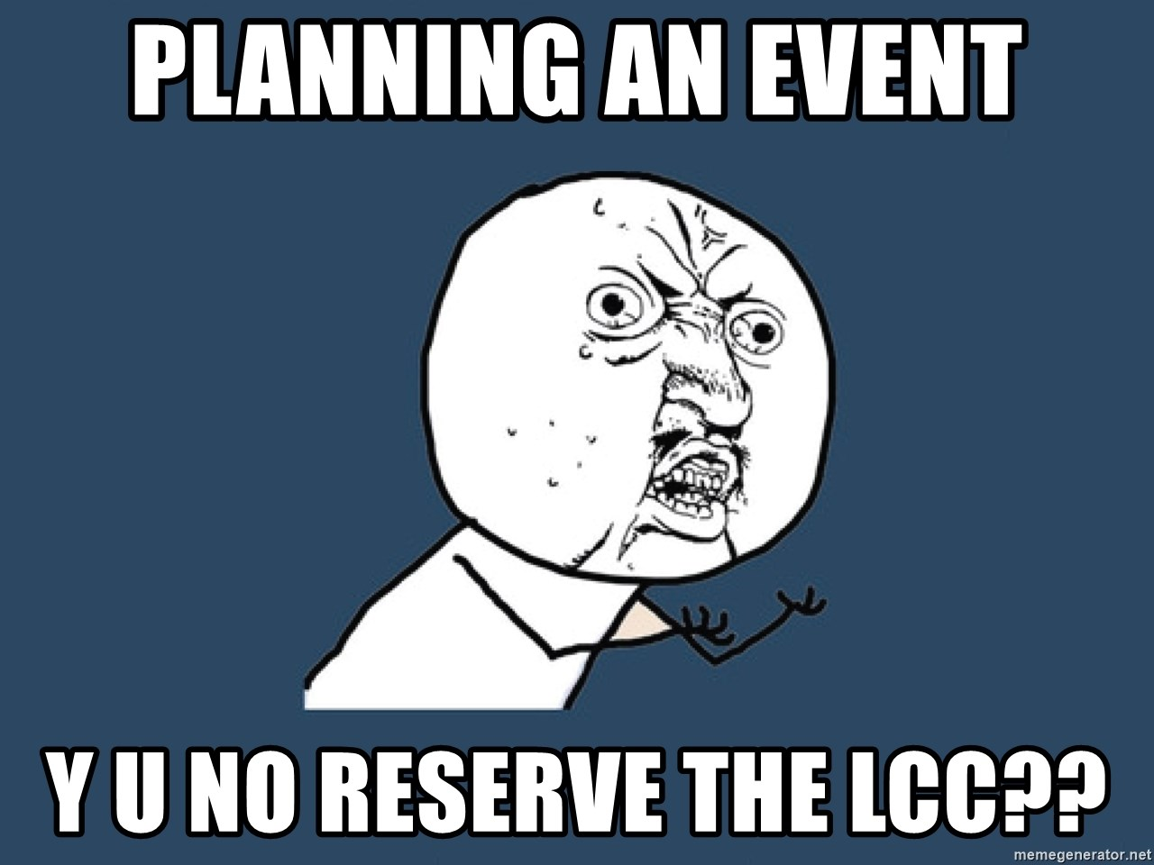 Y U No - planning an event Y U No Reserve the lcc??