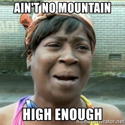Ain't Nobody got time fo that - ain't no mountain high enough