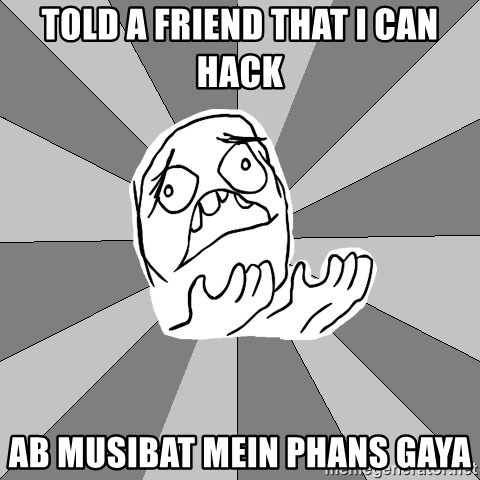 Whyyy??? - told a friend that i can hack ab musibat mein phans gaya