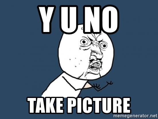 Y U no listen? - Y u no Take Picture