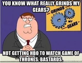 Grinds My Gears Peter Griffin - you know what really grinds my gears? not getting hbo to watch game of thrones. bastards.