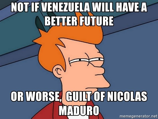 Futurama Fry - not if Venezuela will have a better future or worse,  guilt of nicolas maduro