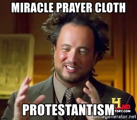 Miracle prayer cloth Protestantism - Ancient Aliens | Meme Generator