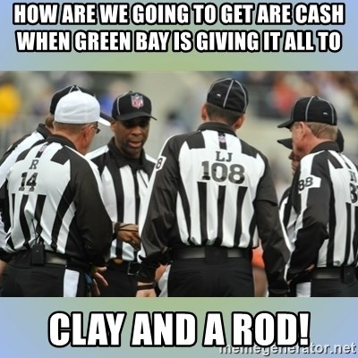 NFL Ref Meeting - How are we going to get are cash when green bay is giving it all to  clay and a rod!