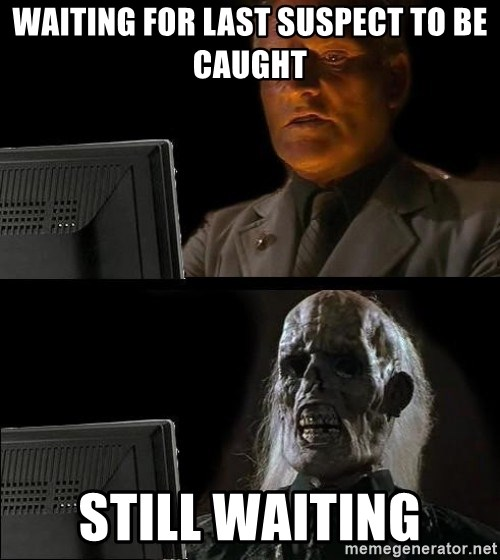Waiting For - Waiting for last suspect to be caught Still waiting