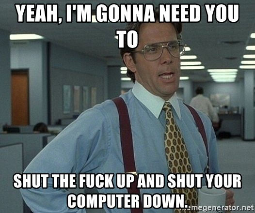 Bill Lumbergh - Yeah, I'm gonna Need you to Shut the fuck Up and Shut Your Computer Down.