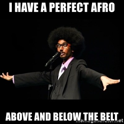 AFRO Knows - i have a perfect afro above and below the belt