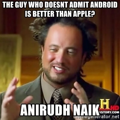 ancient alien guy - the guy who doesnt admit android is better than apple? anirudh naik