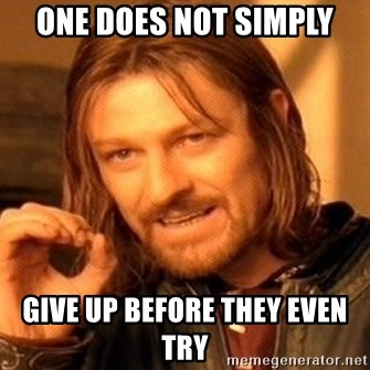 One Does Not Simply - One does not simply Give up before they even try