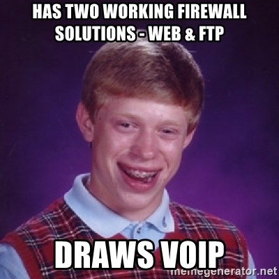 Bad Luck Brian - Has two working firewall solutions - web & ftp DRAWS VOIP