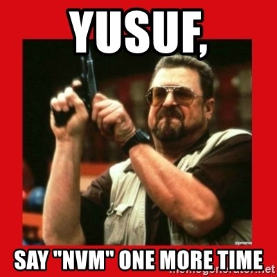 """Angry Walter With Gun - YUsuf, Say """"nvm"""" one more time"""