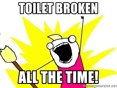 X ALL THE THINGS - toilet broken all the time!