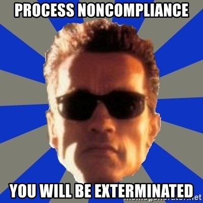 Terminator 2 - PROCESS NONCOMPLIANCE YOU WILL BE EXTERMINATED