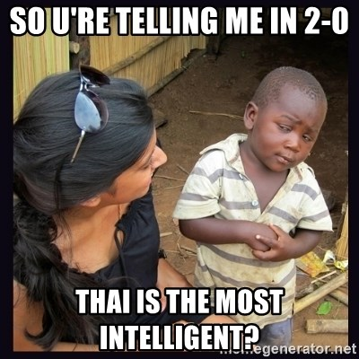 Skeptical third-world kid - so u're telling me in 2-0 Thai is the most intelligent?