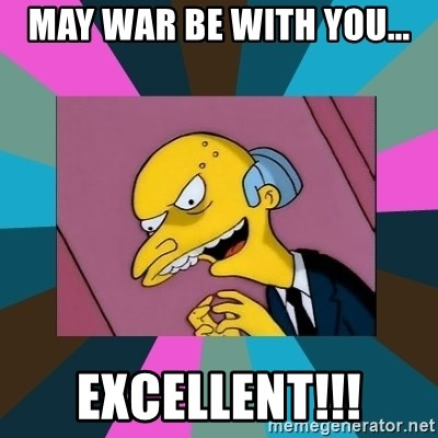 Mr. Burns - may war be with you... excellent!!!