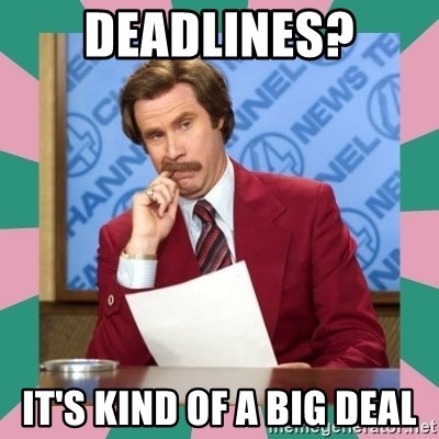 anchorman - Deadlines? it's kind of a big deal