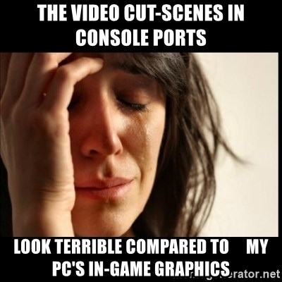 First World Problems - the video cut-scenes in   console ports look terrible compared to     my pc's in-game graphics