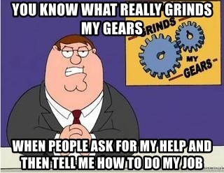 Grinds My Gears Peter Griffin - You know what really grinds my gears when people ask for my help and then tell me how to do my job