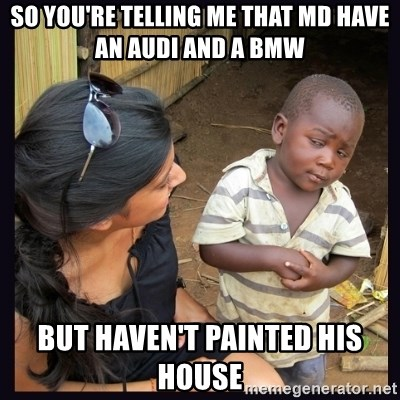 Skeptical third-world kid - so you're telling me that md have an audi and a bmw but haven't painted his house