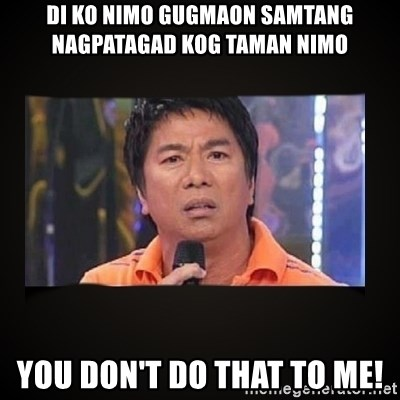 Willie Revillame me - di ko nimo gugmaon samtang nagpatagad kog taman nimo you don't do that to me!