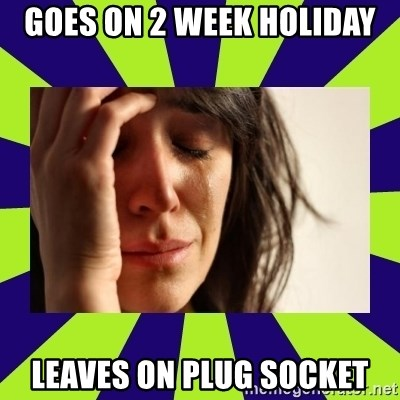First World Problems - goes on 2 week holiday leaves on plug socket
