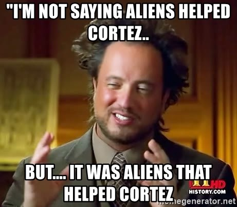 "Ancient Aliens - ""I'M NOT SAYING ALIENS HELPED CORTEZ.. BUT.... IT WAS ALIENS THAT HELPED CORTEZ"