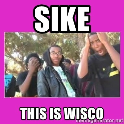 SIKE that's the wrong number  - sike This is wisco
