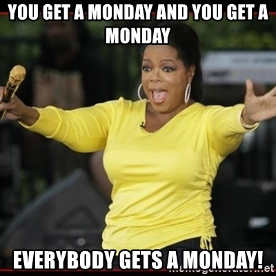 Overly-Excited Oprah!!!  - You get a Monday and you get a monday everybody gets a monday!
