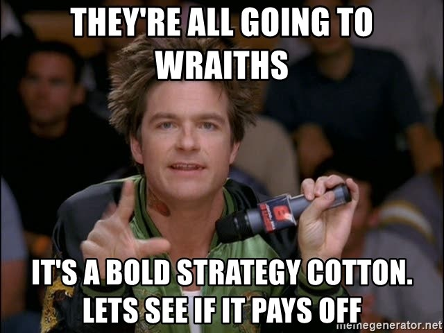 Bold Strategy Cotton - They're All Going To Wraiths It's a bold strategy cotton. lets see if it pays off