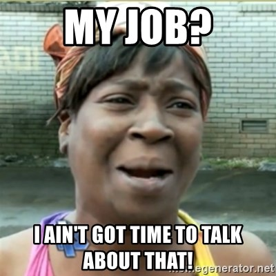 Ain't Nobody got time fo that - My job? i ain't got time to talk about that!