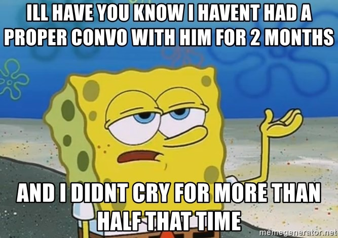 I'll have you know Spongebob - Ill have you know i havent had a proper convo with him for 2 months And i didnt cry for morE than haLf that time